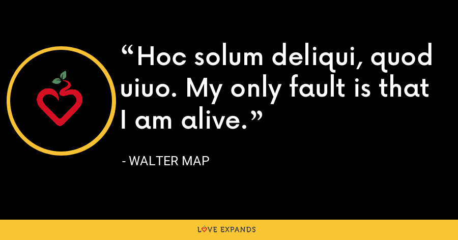 Hoc solum deliqui, quod uiuo. My only fault is that I am alive. - Walter Map