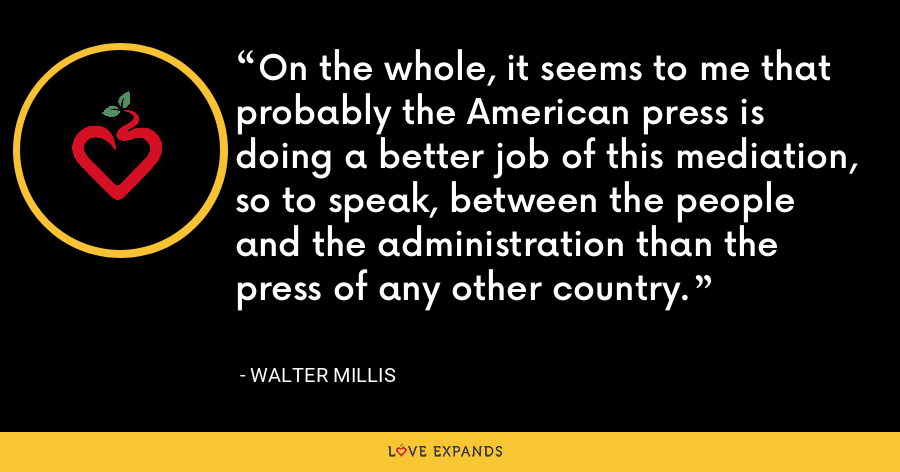 On the whole, it seems to me that probably the American press is doing a better job of this mediation, so to speak, between the people and the administration than the press of any other country. - Walter Millis