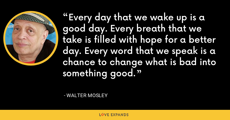Every day that we wake up is a good day. Every breath that we take is filled with hope for a better day. Every word that we speak is a chance to change what is bad into something good. - Walter Mosley