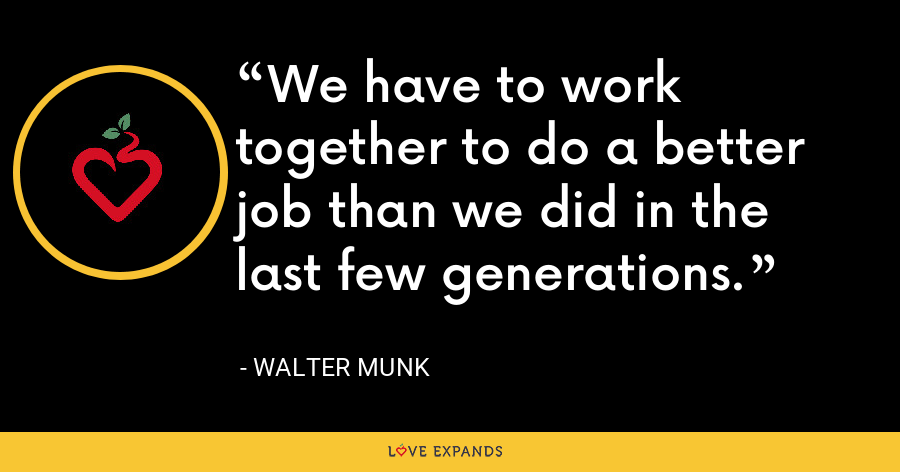We have to work together to do a better job than we did in the last few generations. - Walter Munk