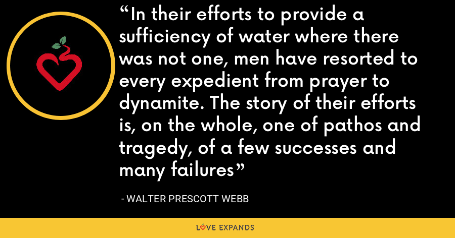 In their efforts to provide a sufficiency of water where there was not one, men have resorted to every expedient from prayer to dynamite. The story of their efforts is, on the whole, one of pathos and tragedy, of a few successes and many failures - Walter Prescott Webb