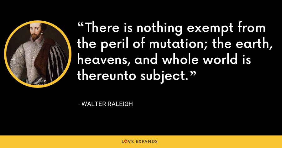 There is nothing exempt from the peril of mutation; the earth, heavens, and whole world is thereunto subject. - Walter Raleigh