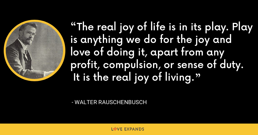 The real joy of life is in its play. Play is anything we do for the joy and   love of doing it, apart from any profit, compulsion, or sense of duty.   It is the real joy of living. - Walter Rauschenbusch