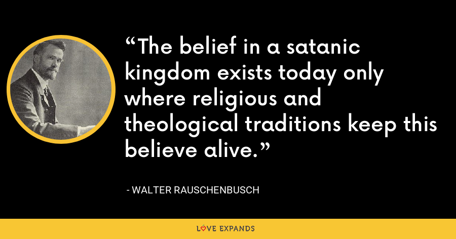 The belief in a satanic kingdom exists today only where religious and theological traditions keep this believe alive. - Walter Rauschenbusch