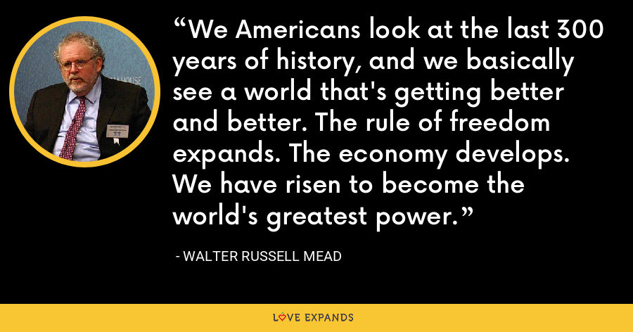 We Americans look at the last 300 years of history, and we basically see a world that's getting better and better. The rule of freedom expands. The economy develops. We have risen to become the world's greatest power. - Walter Russell Mead