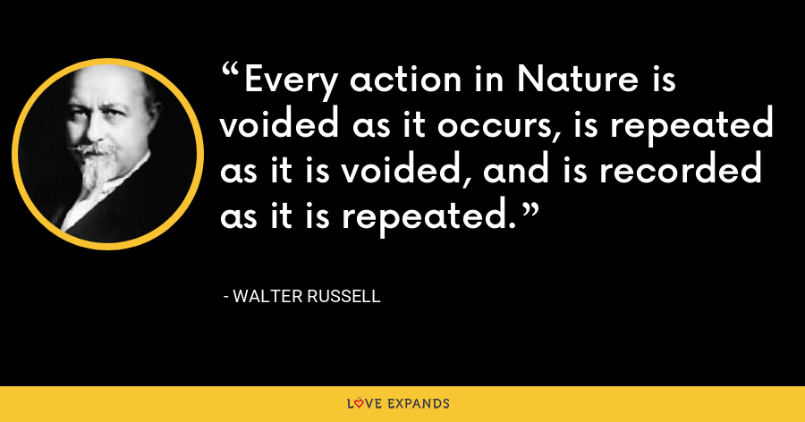 Every action in Nature is voided as it occurs, is repeated as it is voided, and is recorded as it is repeated. - Walter Russell