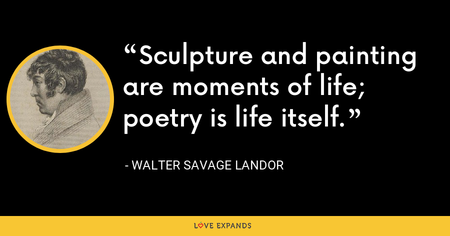 Sculpture and painting are moments of life; poetry is life itself. - Walter Savage Landor
