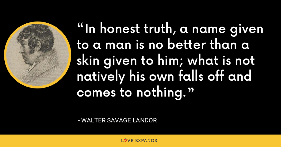 In honest truth, a name given to a man is no better than a skin given to him; what is not natively his own falls off and comes to nothing. - Walter Savage Landor
