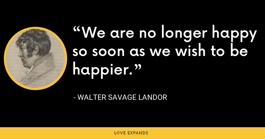We are no longer happy so soon as we wish to be happier. - Walter Savage Landor