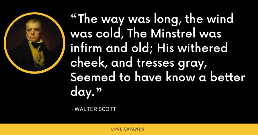 The way was long, the wind was cold, The Minstrel was infirm and old; His withered cheek, and tresses gray, Seemed to have know a better day. - Walter Scott