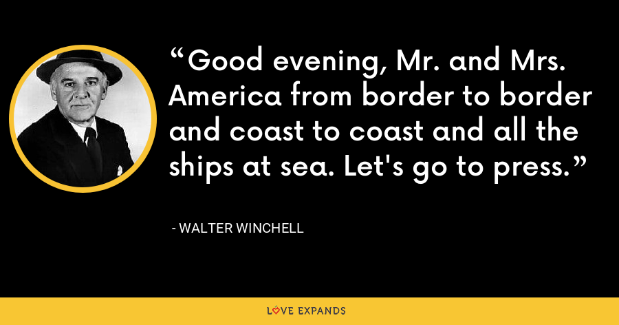 Good evening, Mr. and Mrs. America from border to border and coast to coast and all the ships at sea. Let's go to press. - Walter Winchell