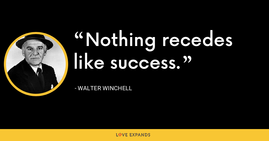 Nothing recedes like success. - Walter Winchell