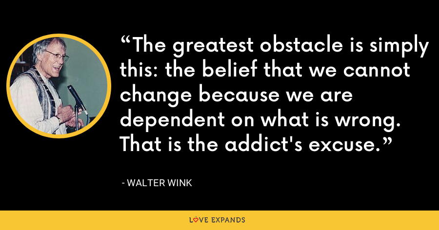 The greatest obstacle is simply this: the belief that we cannot change because we are dependent on what is wrong. That is the addict's excuse. - Walter Wink