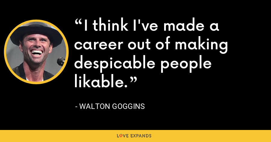 I think I've made a career out of making despicable people likable. - Walton Goggins