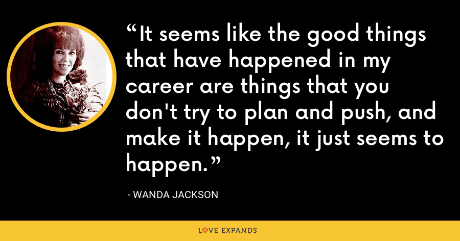 It seems like the good things that have happened in my career are things that you don't try to plan and push, and make it happen, it just seems to happen. - Wanda Jackson
