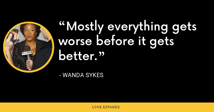 Mostly everything gets worse before it gets better. - Wanda Sykes