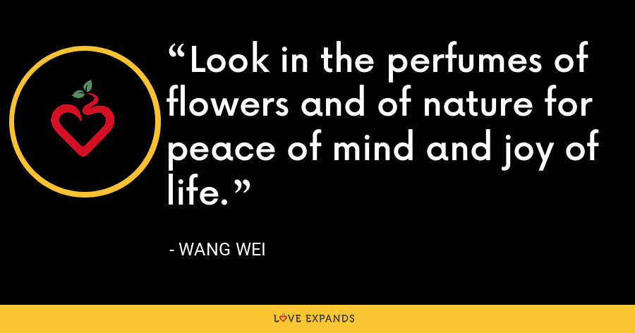 Look in the perfumes of flowers and of nature for peace of mind and joy of life. - Wang Wei
