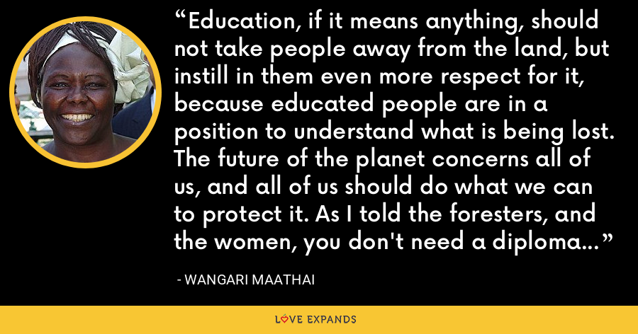 Education, if it means anything, should not take people away from the land, but instill in them even more respect for it, because educated people are in a position to understand what is being lost. The future of the planet concerns all of us, and all of us should do what we can to protect it. As I told the foresters, and the women, you don't need a diploma to plant a tree. - Wangari Maathai