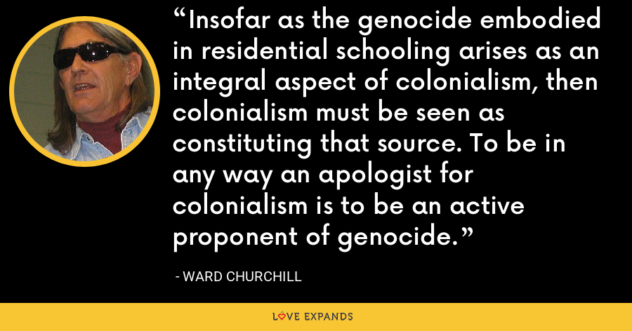 Insofar as the genocide embodied in residential schooling arises as an integral aspect of colonialism, then colonialism must be seen as constituting that source. To be in any way an apologist for colonialism is to be an active proponent of genocide. - Ward Churchill