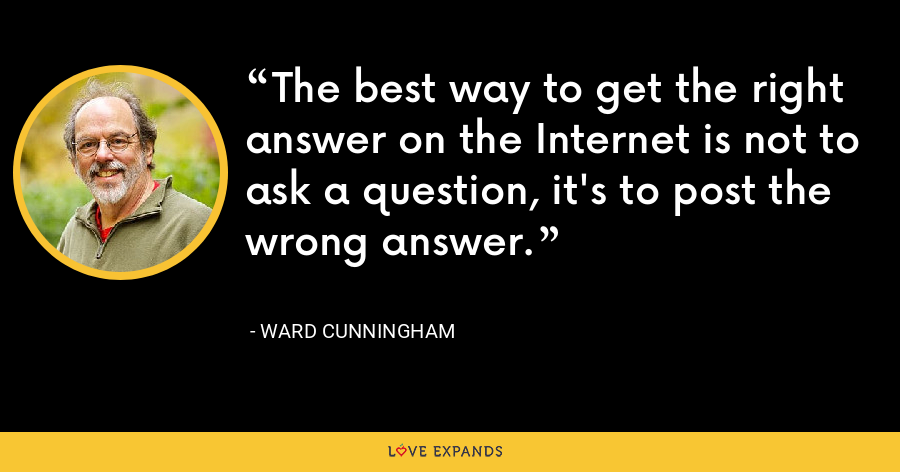 The best way to get the right answer on the Internet is not to ask a question, it's to post the wrong answer. - Ward Cunningham