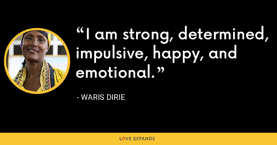 I am strong, determined, impulsive, happy, and emotional. - Waris Dirie