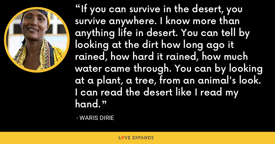 If you can survive in the desert, you survive anywhere. I know more than anything life in desert. You can tell by looking at the dirt how long ago it rained, how hard it rained, how much water came through. You can by looking at a plant, a tree, from an animal's look. I can read the desert like I read my hand. - Waris Dirie