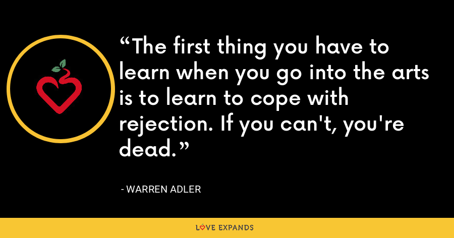 The first thing you have to learn when you go into the arts is to learn to cope with rejection. If you can't, you're dead. - Warren Adler