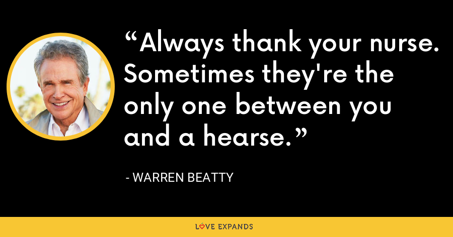 Always thank your nurse. Sometimes they're the only one between you and a hearse. - Warren Beatty