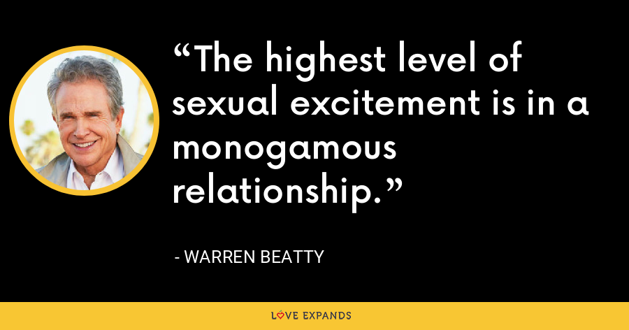 The highest level of sexual excitement is in a monogamous relationship. - Warren Beatty