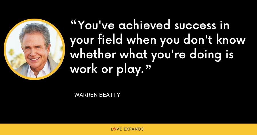 You've achieved success in your field when you don't know whether what you're doing is work or play. - Warren Beatty