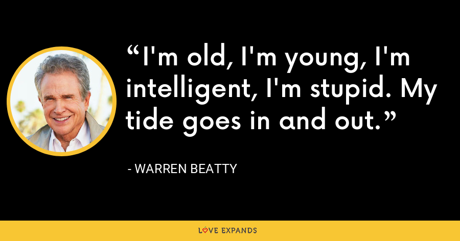 I'm old, I'm young, I'm intelligent, I'm stupid. My tide goes in and out. - Warren Beatty