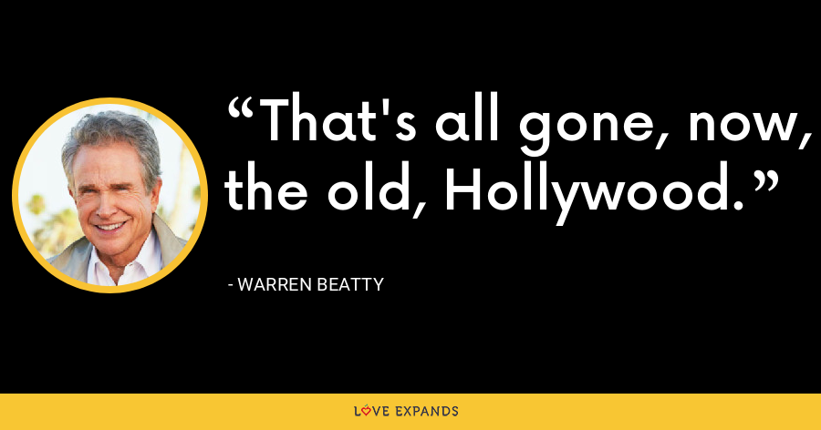That's all gone, now, the old, Hollywood. - Warren Beatty