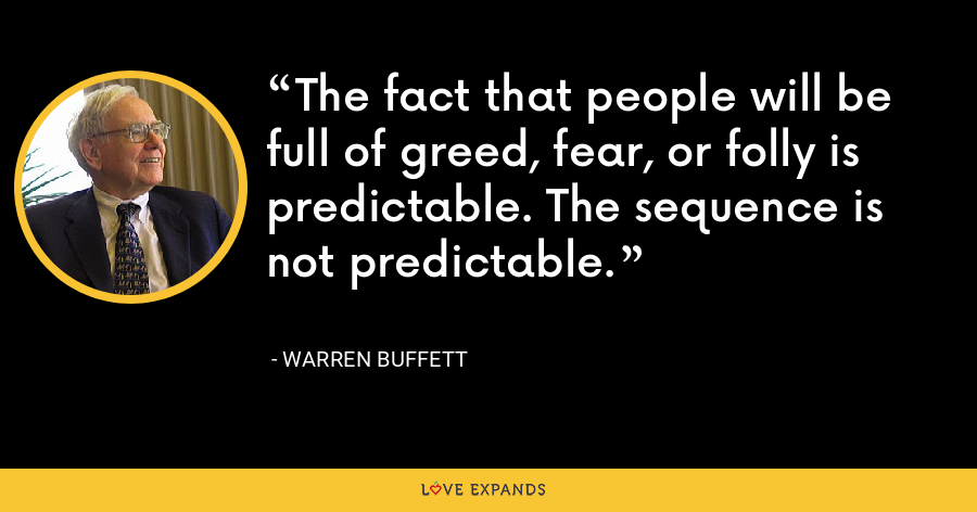 The fact that people will be full of greed, fear, or folly is predictable. The sequence is not predictable. - Warren Buffett