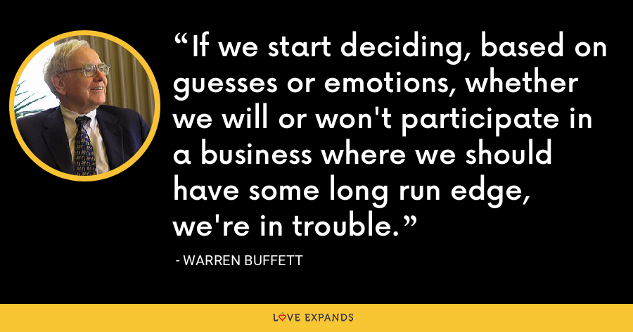 If we start deciding, based on guesses or emotions, whether we will or won't participate in a business where we should have some long run edge, we're in trouble. - Warren Buffett