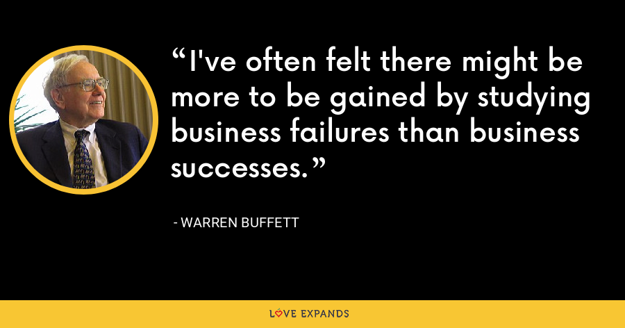 I've often felt there might be more to be gained by studying business failures than business successes. - Warren Buffett