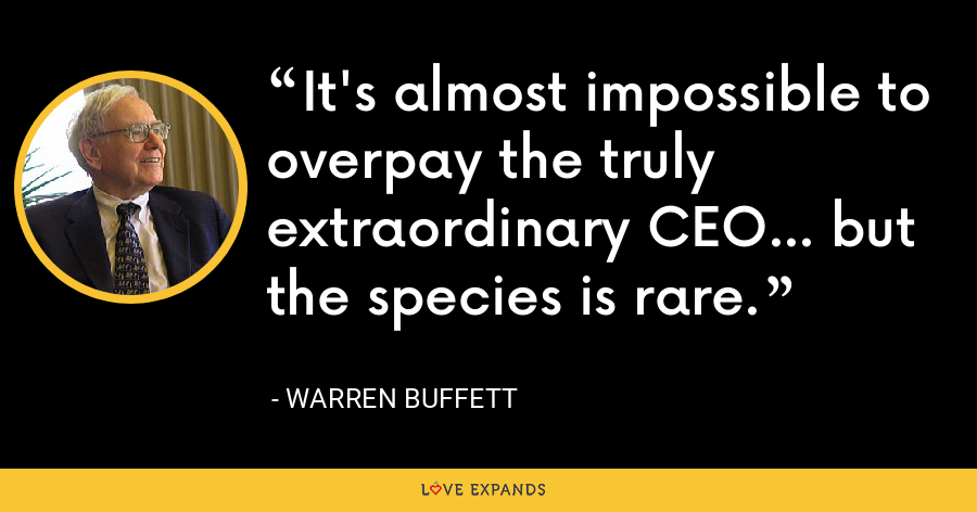 It's almost impossible to overpay the truly extraordinary CEO... but the species is rare. - Warren Buffett
