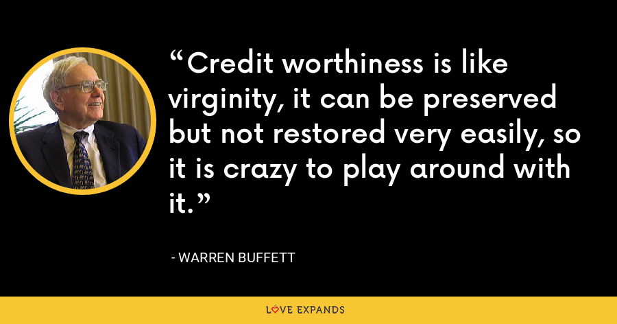 Credit worthiness is like virginity, it can be preserved but not restored very easily, so it is crazy to play around with it. - Warren Buffett