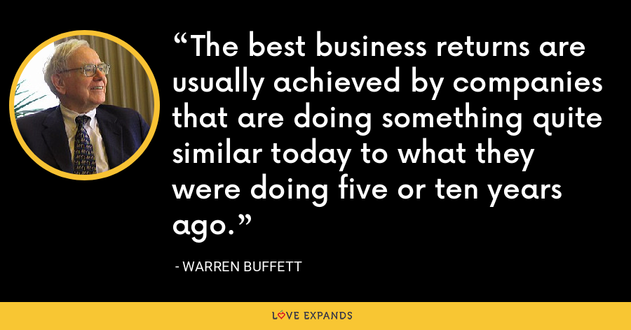 The best business returns are usually achieved by companies that are doing something quite similar today to what they were doing five or ten years ago. - Warren Buffett