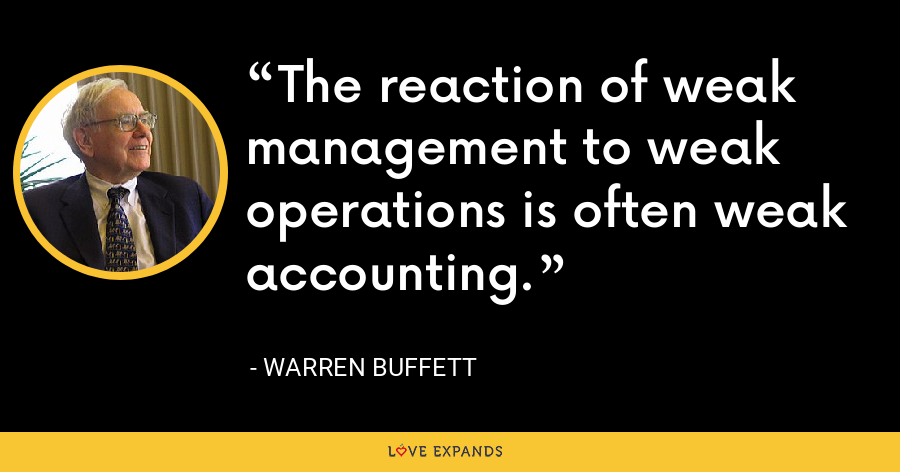 The reaction of weak management to weak operations is often weak accounting. - Warren Buffett