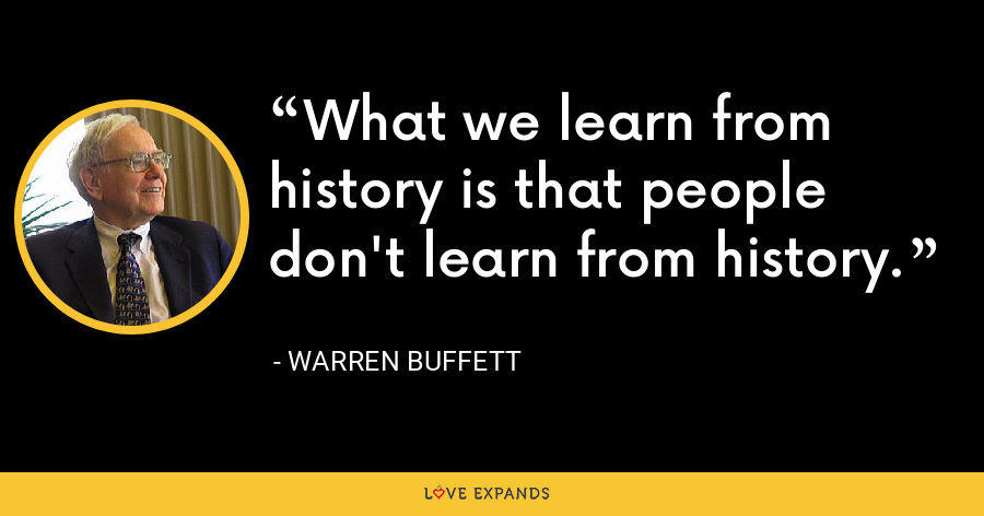 What we learn from history is that people don't learn from history. - Warren Buffett