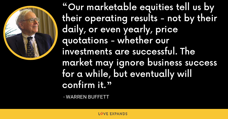 Our marketable equities tell us by their operating results - not by their daily, or even yearly, price quotations - whether our investments are successful. The market may ignore business success for a while, but eventually will confirm it. - Warren Buffett
