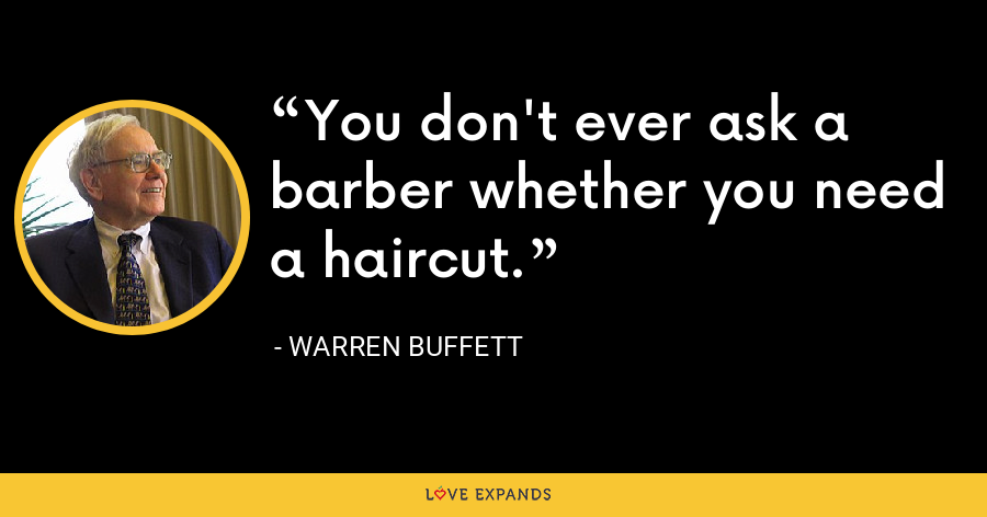 You don't ever ask a barber whether you need a haircut. - Warren Buffett
