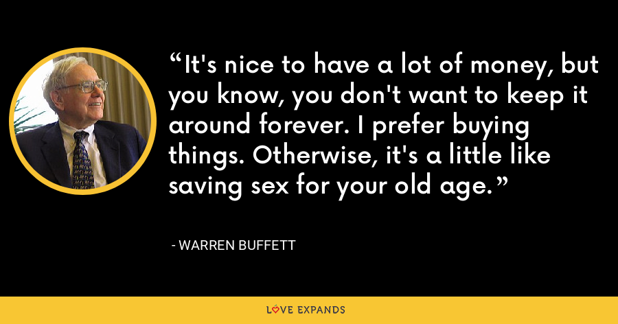 It's nice to have a lot of money, but you know, you don't want to keep it around forever. I prefer buying things. Otherwise, it's a little like saving sex for your old age. - Warren Buffett