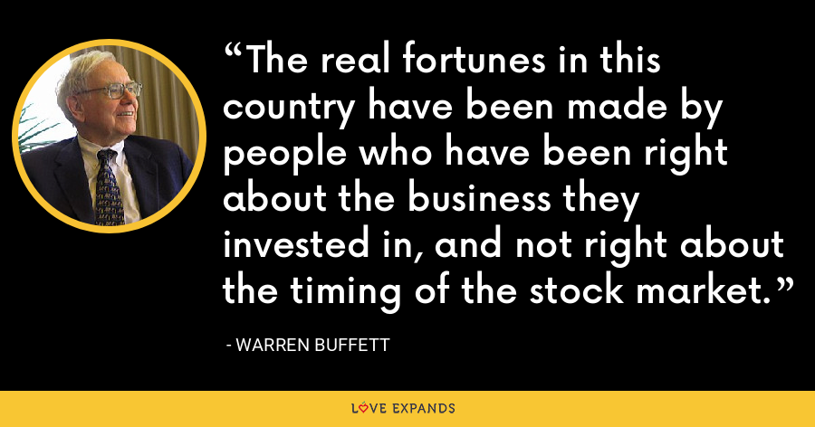 The real fortunes in this country have been made by people who have been right about the business they invested in, and not right about the timing of the stock market. - Warren Buffett
