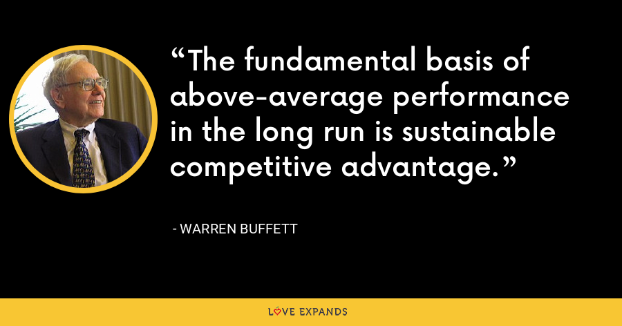 The fundamental basis of above-average performance in the long run is sustainable competitive advantage. - Warren Buffett