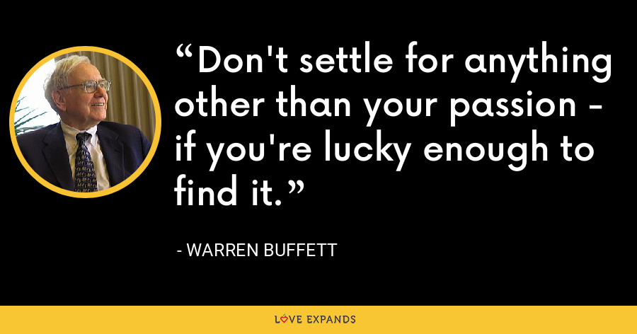 Don't settle for anything other than your passion - if you're lucky enough to find it. - Warren Buffett
