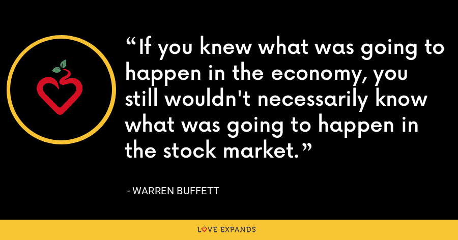 If you knew what was going to happen in the economy, you still wouldn't necessarily know what was going to happen in the stock market. - Warren Buffett
