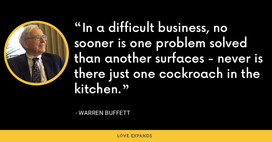 In a difficult business, no sooner is one problem solved than another surfaces - never is there just one cockroach in the kitchen. - Warren Buffett