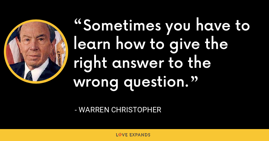 Sometimes you have to learn how to give the right answer to the wrong question. - Warren Christopher