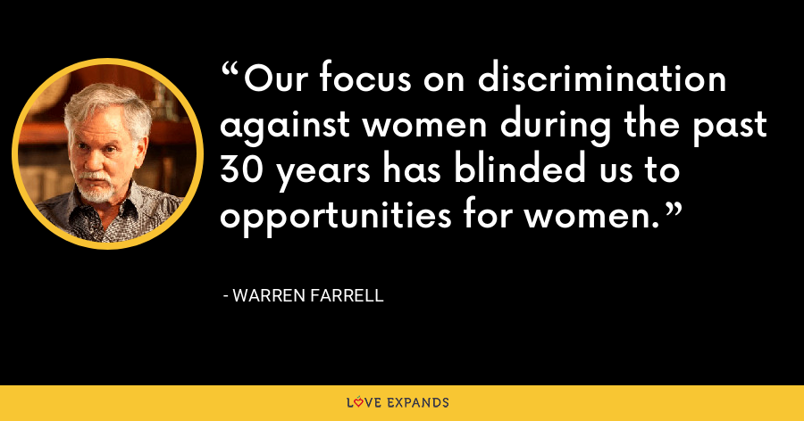 Our focus on discrimination against women during the past 30 years has blinded us to opportunities for women. - Warren Farrell